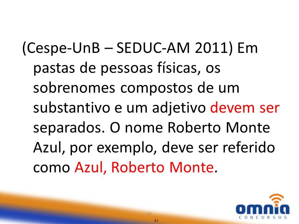 42 (Cespe-UnB – SEDUC-AM 2011) Em pastas de pessoas físicas, os sobrenomes compostos de um substantivo e um adjetivo devem ser separados. O nome Rober