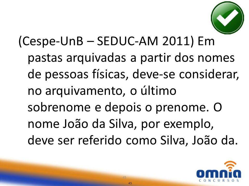 45 (Cespe-UnB – SEDUC-AM 2011) Em pastas arquivadas a partir dos nomes de pessoas físicas, deve-se considerar, no arquivamento, o último sobrenome e d