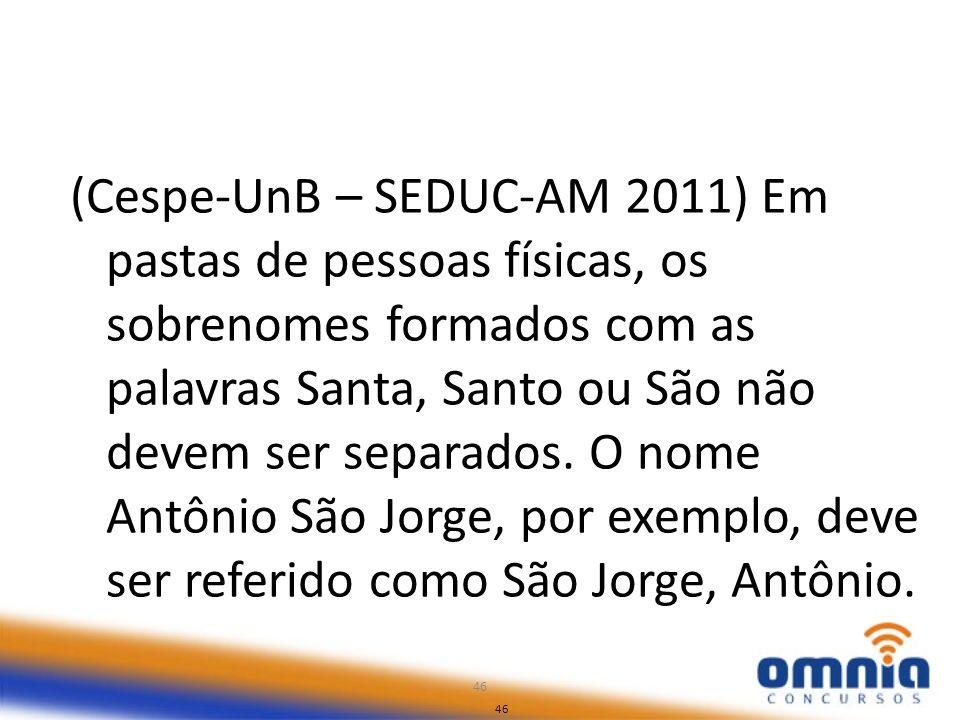 46 (Cespe-UnB – SEDUC-AM 2011) Em pastas de pessoas físicas, os sobrenomes formados com as palavras Santa, Santo ou São não devem ser separados. O nom