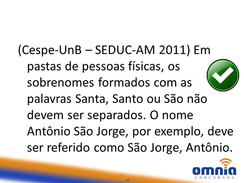 47 (Cespe-UnB – SEDUC-AM 2011) Em pastas de pessoas físicas, os sobrenomes formados com as palavras Santa, Santo ou São não devem ser separados. O nom