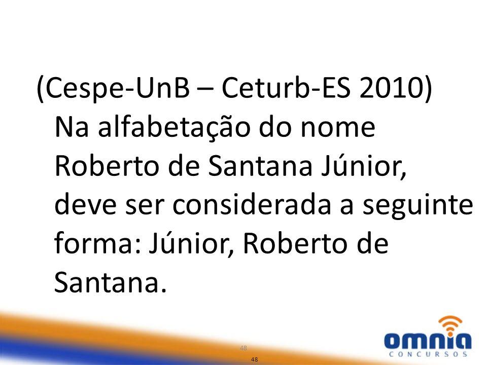 48 (Cespe-UnB – Ceturb-ES 2010) Na alfabetação do nome Roberto de Santana Júnior, deve ser considerada a seguinte forma: Júnior, Roberto de Santana. 4