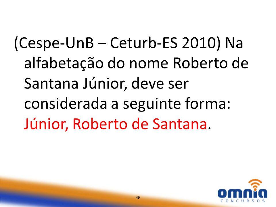 49 (Cespe-UnB – Ceturb-ES 2010) Na alfabetação do nome Roberto de Santana Júnior, deve ser considerada a seguinte forma: Júnior, Roberto de Santana. 4