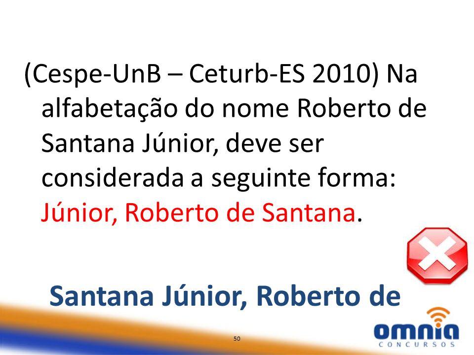 50 (Cespe-UnB – Ceturb-ES 2010) Na alfabetação do nome Roberto de Santana Júnior, deve ser considerada a seguinte forma: Júnior, Roberto de Santana. 5