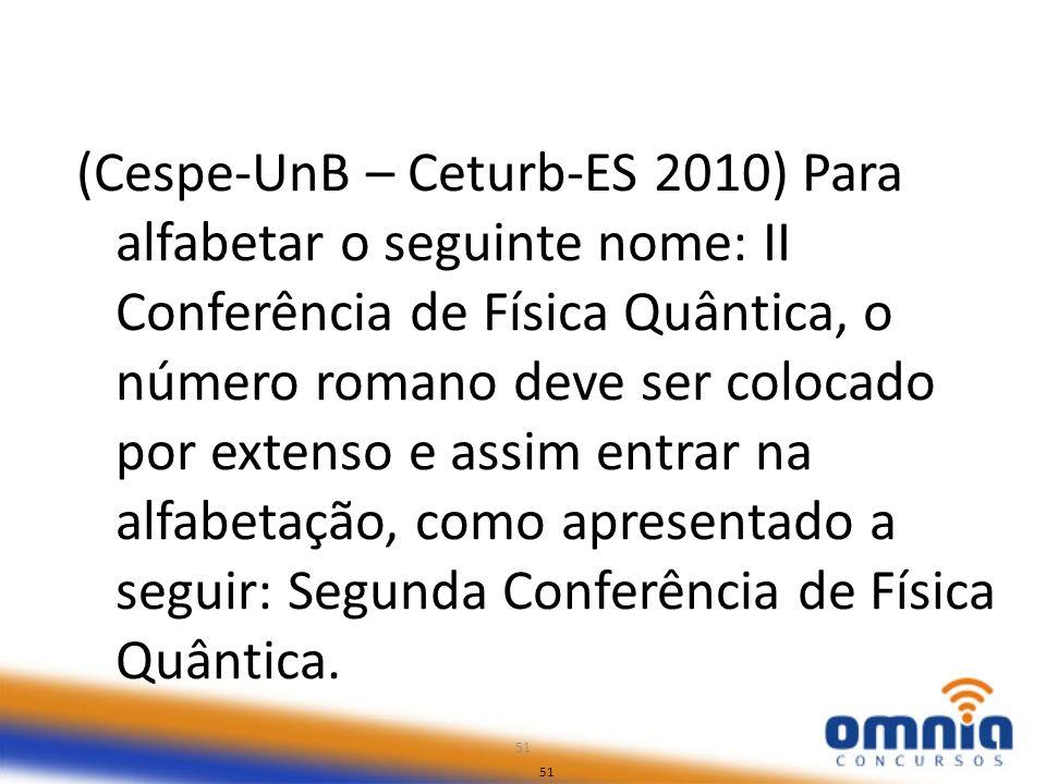 51 (Cespe-UnB – Ceturb-ES 2010) Para alfabetar o seguinte nome: II Conferência de Física Quântica, o número romano deve ser colocado por extenso e ass