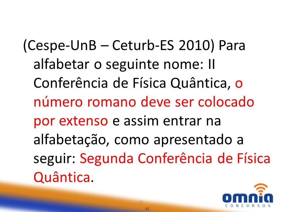 52 (Cespe-UnB – Ceturb-ES 2010) Para alfabetar o seguinte nome: II Conferência de Física Quântica, o número romano deve ser colocado por extenso e ass