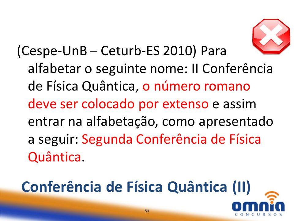 53 (Cespe-UnB – Ceturb-ES 2010) Para alfabetar o seguinte nome: II Conferência de Física Quântica, o número romano deve ser colocado por extenso e ass