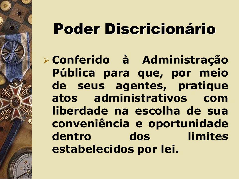 Poder Discricionário Conferido à Administração Pública para que, por meio de seus agentes, pratique atos administrativos com liberdade na escolha de sua conveniência e oportunidade dentro dos limites estabelecidos por lei.
