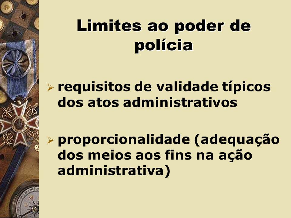 Limites ao poder de polícia requisitos de validade típicos dos atos administrativos proporcionalidade (adequação dos meios aos fins na ação administrativa)