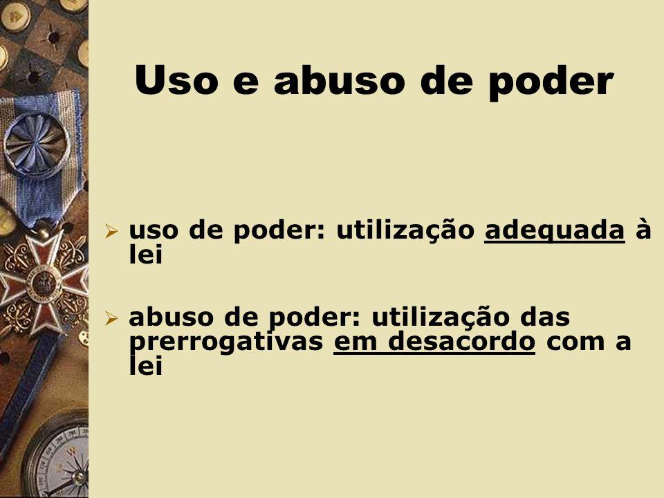 Uso e abuso de poder uso de poder: utilização adequada à lei abuso de poder: utilização das prerrogativas em desacordo com a lei