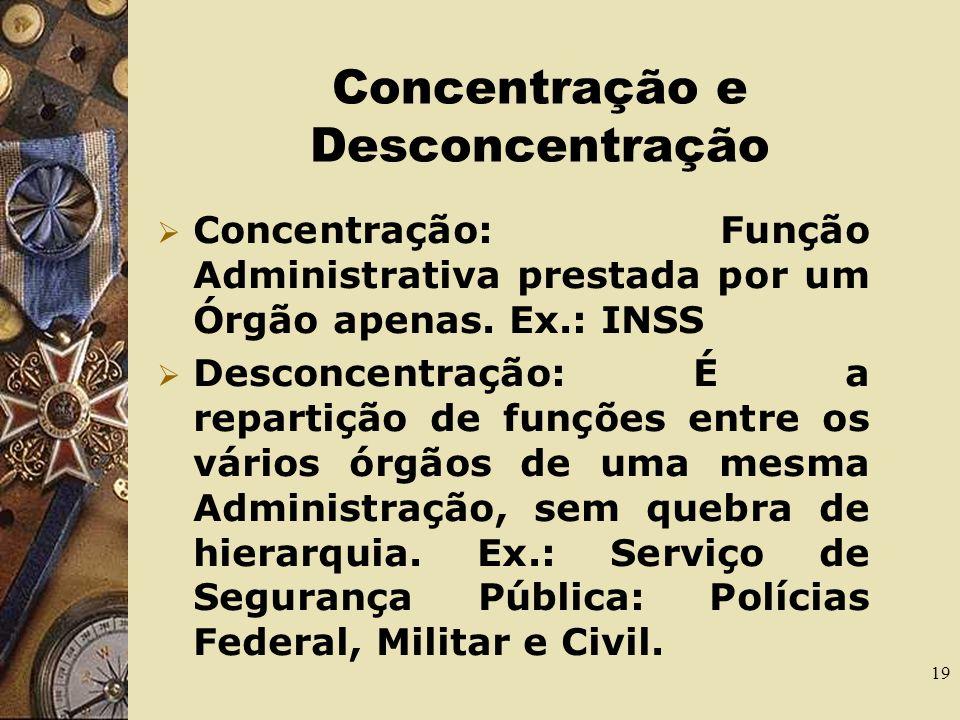 18 Centralização e Descentralização Centralização ocorre quando o Estado executa suas missões de maneira direta, por meio de seus órgão e agentes que compõem sua estrutura.
