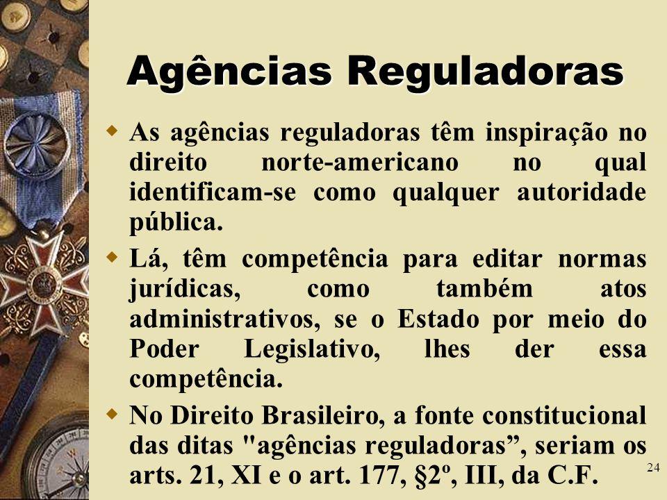 24 Agências Reguladoras As agências reguladoras têm inspiração no direito norte-americano no qual identificam-se como qualquer autoridade pública.