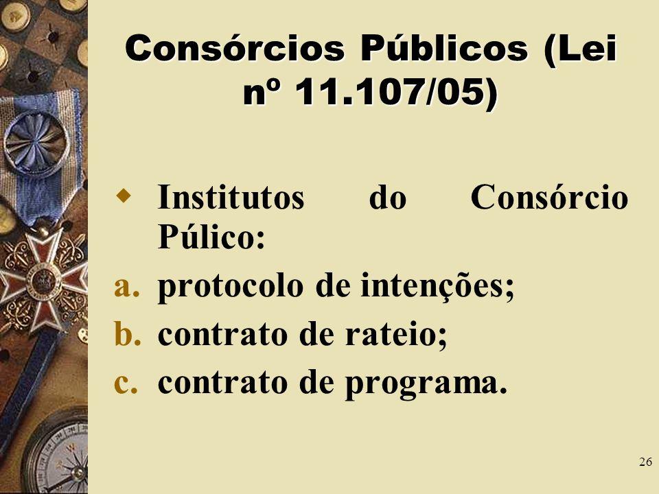 25 Consórcios Públicos (Lei nº 11.107/05) O consórcio público constituirá associação pública ou pessoa jurídica de direito privado. A associação públi