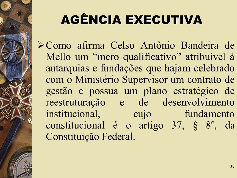 31 AGÊNCIA EXECUTIVA A agência executiva é um atributo que a Lei que dispõe sobre a organização administrativa federal confere às autarquias e às fund