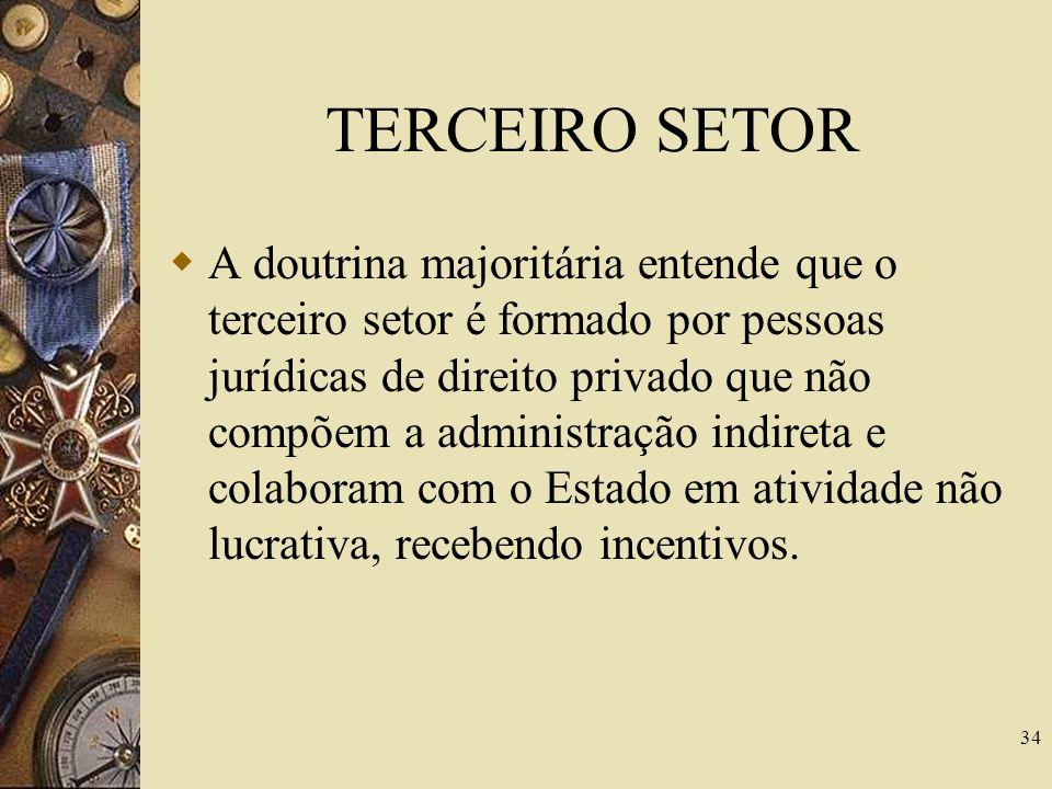 TERCEIRO SETOR A doutrina majoritária entende que o terceiro setor é formado por pessoas jurídicas de direito privado que não compõem a administração indireta e colaboram com o Estado em atividade não lucrativa, recebendo incentivos.