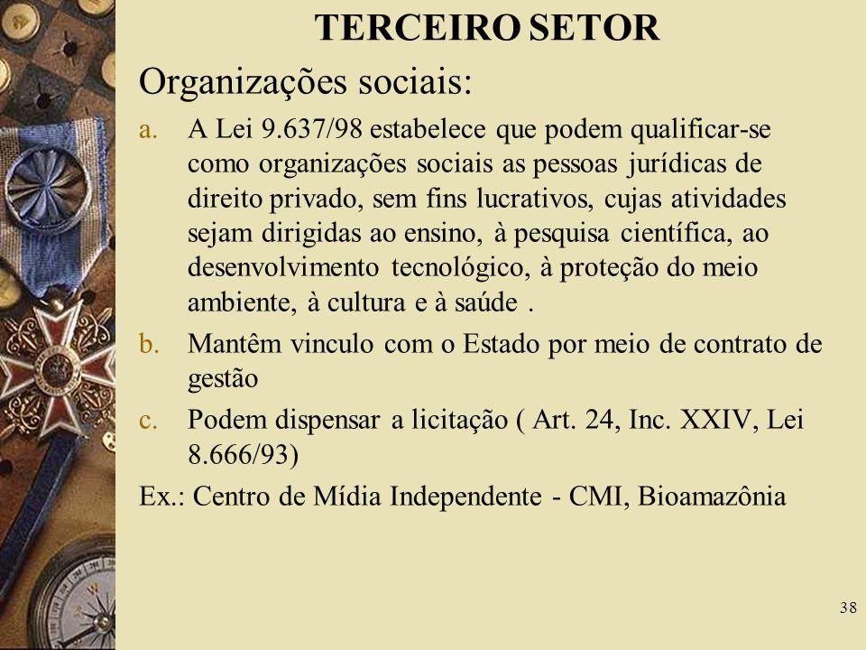 TERCEIRO SETOR Organizações sociais: a.A Lei 9.637/98 estabelece que podem qualificar-se como organizações sociais as pessoas jurídicas de direito privado, sem fins lucrativos, cujas atividades sejam dirigidas ao ensino, à pesquisa científica, ao desenvolvimento tecnológico, à proteção do meio ambiente, à cultura e à saúde.