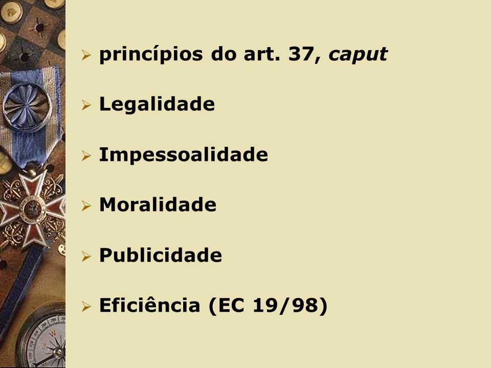 princípios do art. 37, caput Legalidade Impessoalidade Moralidade Publicidade Eficiência (EC 19/98)