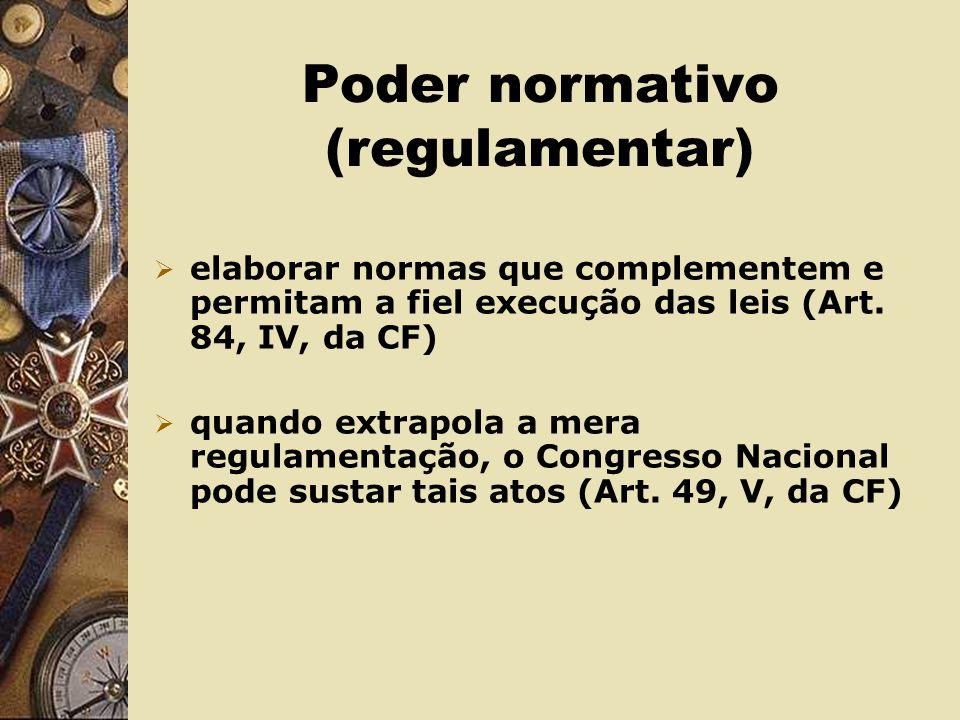 Poder normativo (regulamentar) elaborar normas que complementem e permitam a fiel execução das leis (Art.
