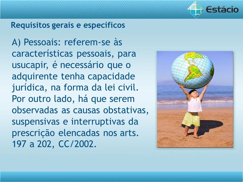 Requisitos gerais e específicos A) Pessoais: referem-se às características pessoais, para usucapir, é necessário que o adquirente tenha capacidade jur