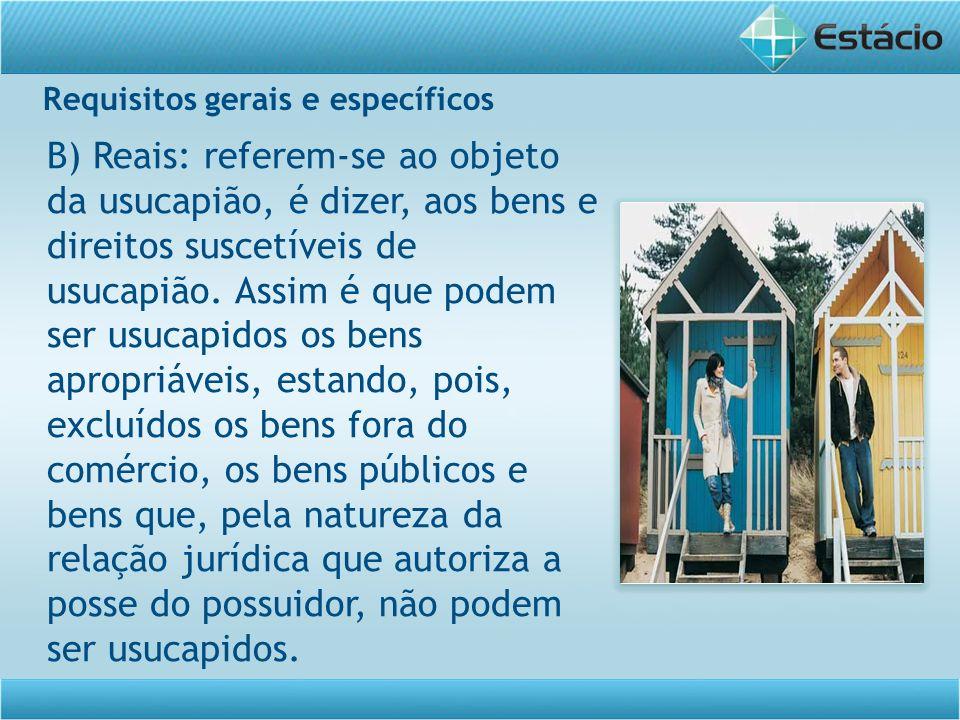 Requisitos gerais e específicos B) Reais: referem-se ao objeto da usucapião, é dizer, aos bens e direitos suscetíveis de usucapião. Assim é que podem