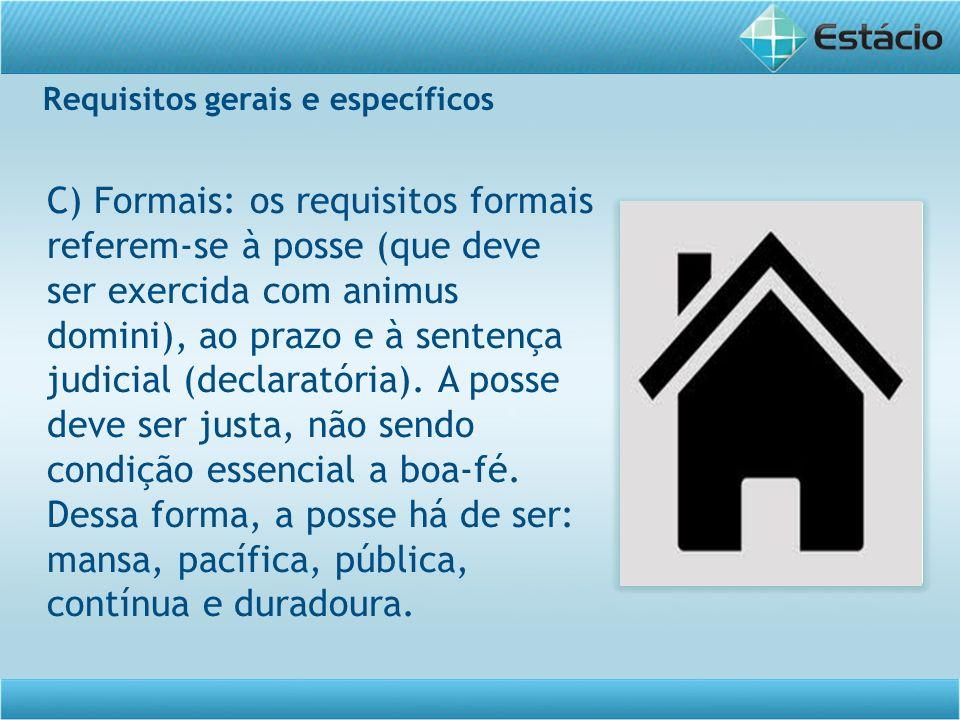 Requisitos gerais e específicos C) Formais: os requisitos formais referem-se à posse (que deve ser exercida com animus domini), ao prazo e à sentença