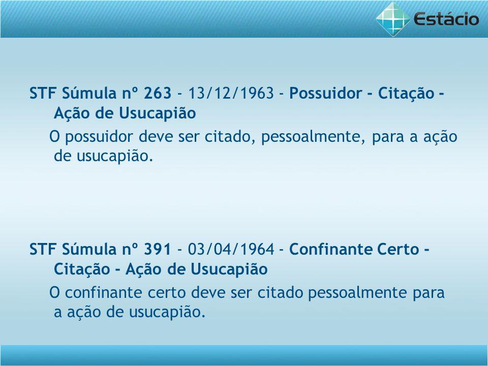 STF Súmula nº 263 - 13/12/1963 - Possuidor - Citação - Ação de Usucapião O possuidor deve ser citado, pessoalmente, para a ação de usucapião. STF Súmu