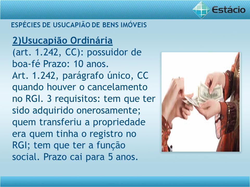 ESPÉCIES DE USUCAPIÃO DE BENS IMÓVEIS 2)Usucapião Ordinária (art. 1.242, CC): possuidor de boa-fé Prazo: 10 anos. Art. 1.242, parágrafo único, CC quan
