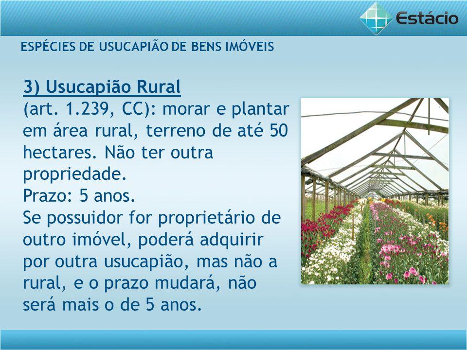 ESPÉCIES DE USUCAPIÃO DE BENS IMÓVEIS 3) Usucapião Rural (art. 1.239, CC): morar e plantar em área rural, terreno de até 50 hectares. Não ter outra pr