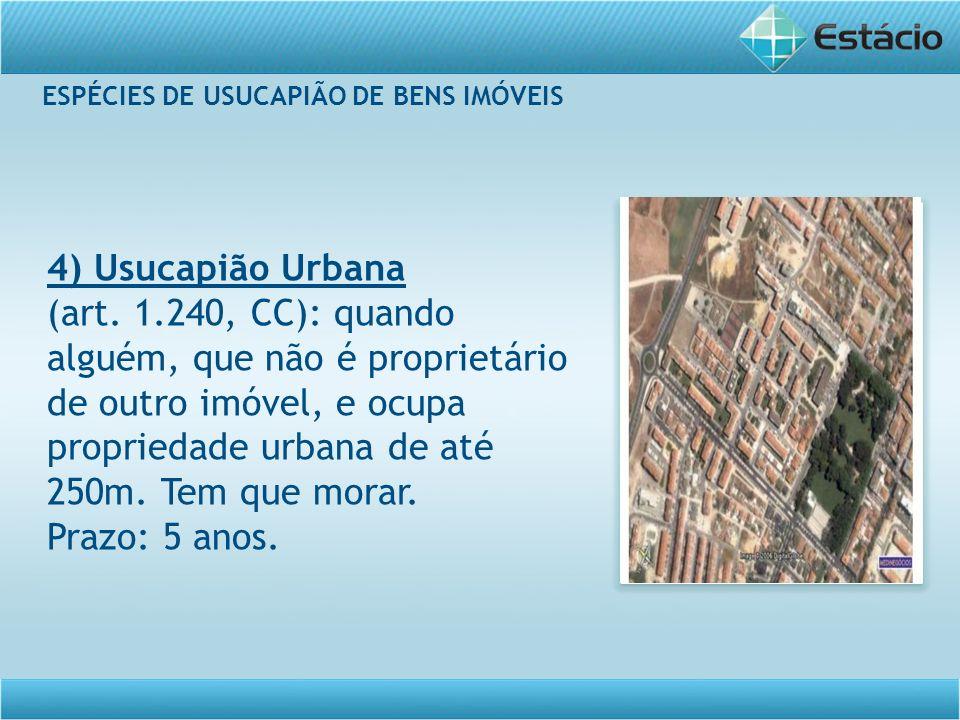 ESPÉCIES DE USUCAPIÃO DE BENS IMÓVEIS 4) Usucapião Urbana (art. 1.240, CC): quando alguém, que não é proprietário de outro imóvel, e ocupa propriedade