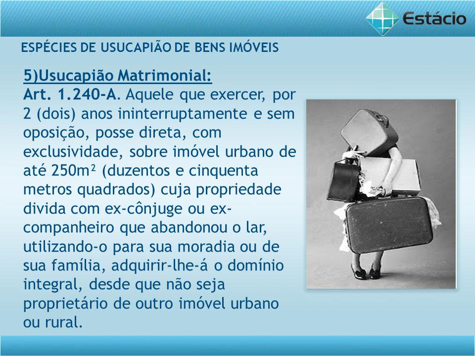 ESPÉCIES DE USUCAPIÃO DE BENS IMÓVEIS 5)Usucapião Matrimonial: Art. 1.240-A. Aquele que exercer, por 2 (dois) anos ininterruptamente e sem oposição, p