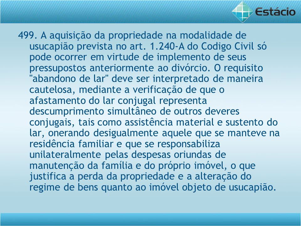 499. A aquisição da propriedade na modalidade de usucapião prevista no art. 1.240-A do Codigo Civil só pode ocorrer em virtude de implemento de seus p