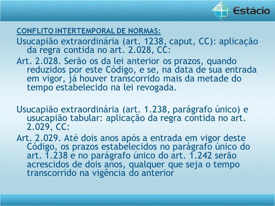 CONFLITO INTERTEMPORAL DE NORMAS: Usucapião extraordinária (art. 1238, caput, CC): aplicação da regra contida no art. 2.028, CC: Art. 2.028. Serão os