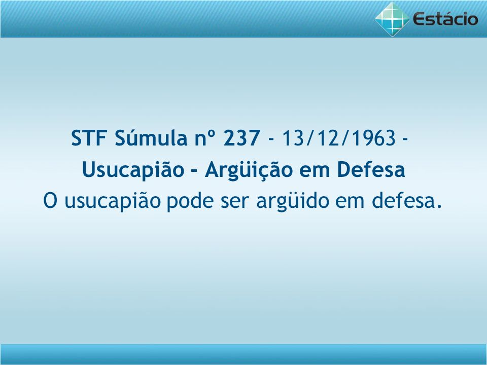 STF Súmula nº 237 - 13/12/1963 - Usucapião - Argüição em Defesa O usucapião pode ser argüido em defesa.
