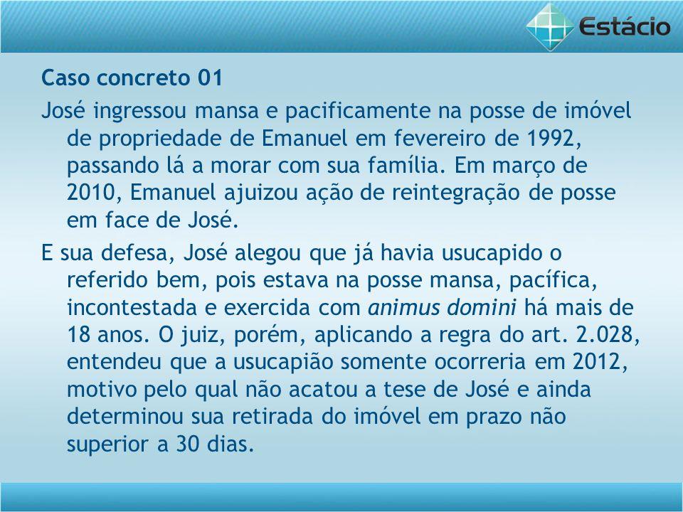 Caso concreto 01 José ingressou mansa e pacificamente na posse de imóvel de propriedade de Emanuel em fevereiro de 1992, passando lá a morar com sua f