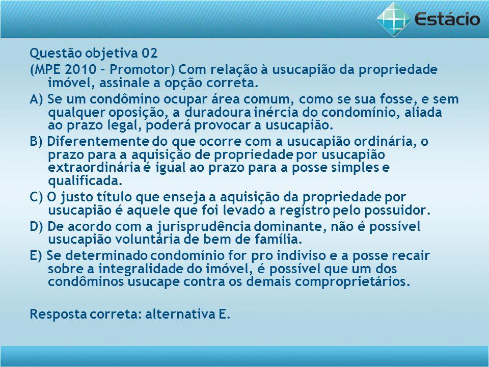 Questão objetiva 02 (MPE 2010 – Promotor) Com relação à usucapião da propriedade imóvel, assinale a opção correta. A) Se um condômino ocupar área comu