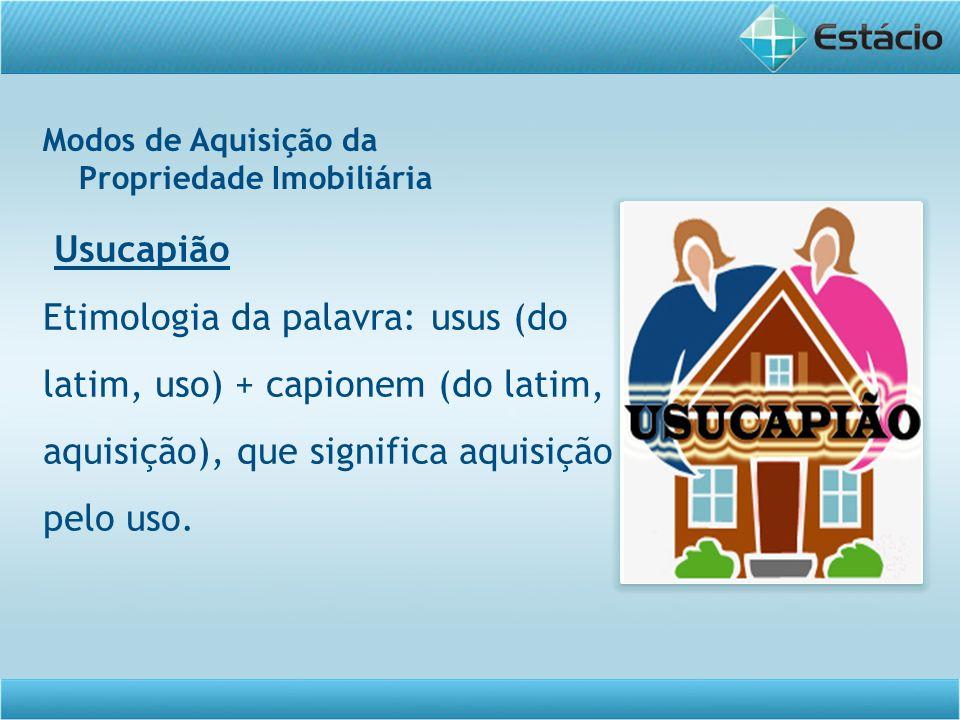 Modos de Aquisição da Propriedade Imobiliária Usucapião Etimologia da palavra: usus (do latim, uso) + capionem (do latim, aquisição), que significa aq