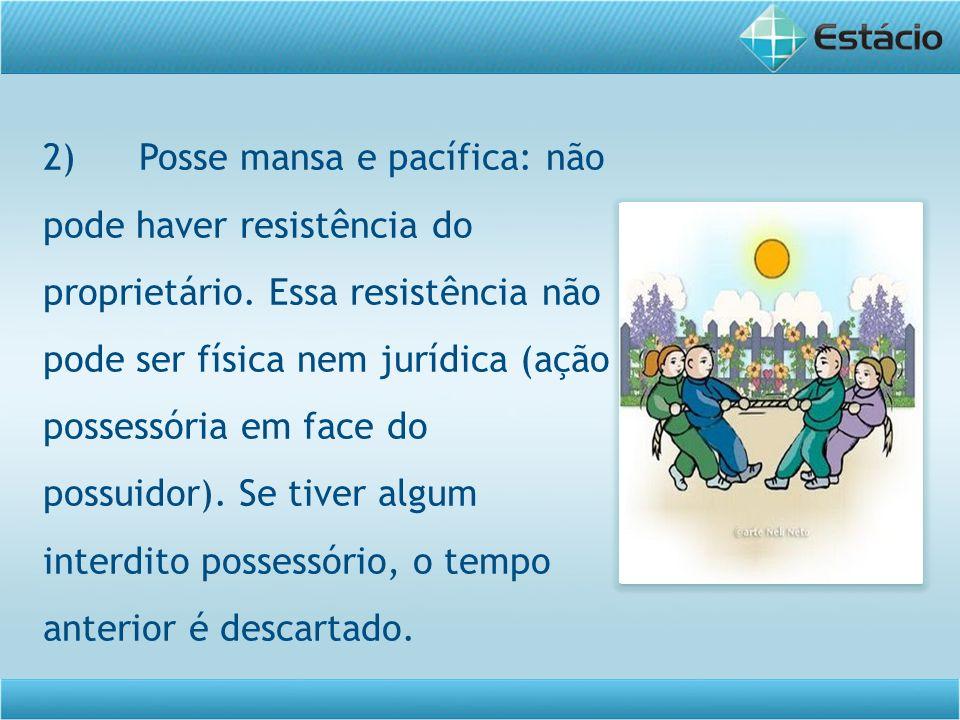 2)Posse mansa e pacífica: não pode haver resistência do proprietário. Essa resistência não pode ser física nem jurídica (ação possessória em face do p