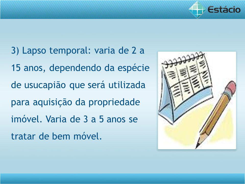3) Lapso temporal: varia de 2 a 15 anos, dependendo da espécie de usucapião que será utilizada para aquisição da propriedade imóvel. Varia de 3 a 5 an
