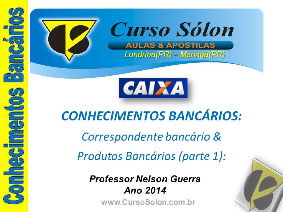 www.CursoSolon.com.br Professor Nelson Guerra Ano 2014 CONHECIMENTOS BANCÁRIOS: Correspondente bancário & Produtos Bancários (parte 1): Londrina(PR) –