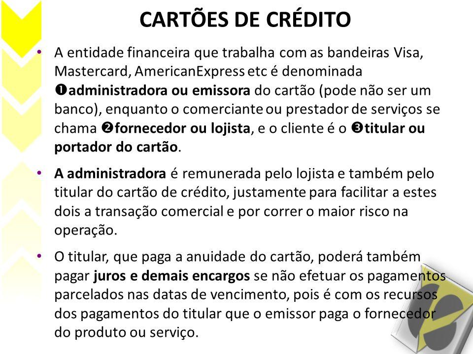 CARTÕES DE CRÉDITO A entidade financeira que trabalha com as bandeiras Visa, Mastercard, AmericanExpress etc é denominada administradora ou emissora d