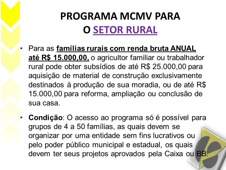 PROGRAMA MCMV PARA O SETOR RURAL Para as famílias rurais com renda bruta ANUAL até R$ 15.000,00, o agricultor familiar ou trabalhador rural pode obter