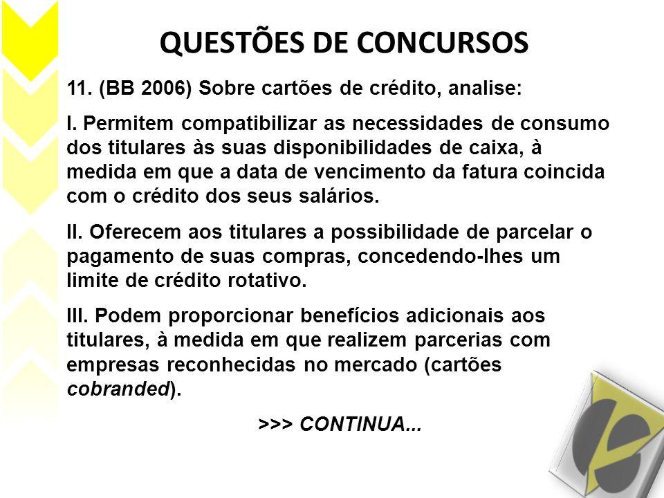 QUESTÕES DE CONCURSOS 11. (BB 2006) Sobre cartões de crédito, analise: I. Permitem compatibilizar as necessidades de consumo dos titulares às suas dis