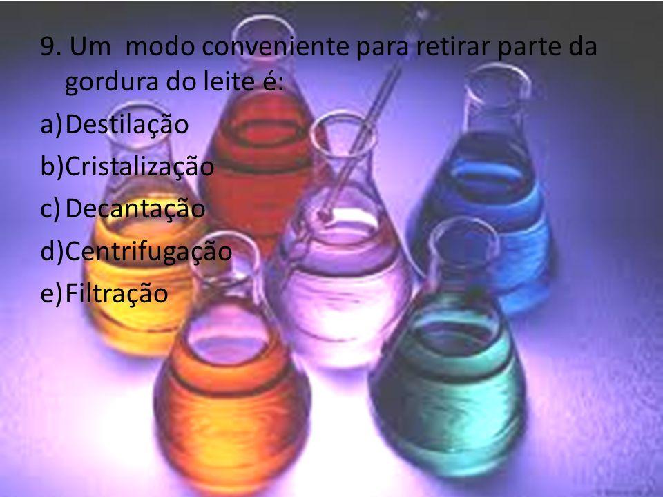 9. Um modo conveniente para retirar parte da gordura do leite é: a)Destilação b)Cristalização c)Decantação d)Centrifugação e)Filtração