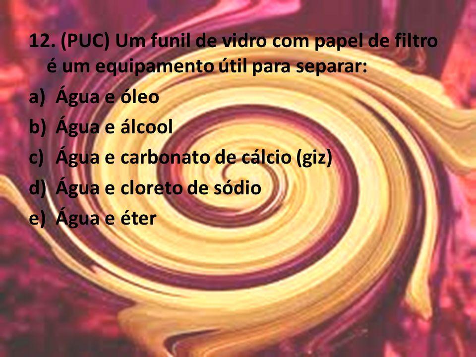 12. (PUC) Um funil de vidro com papel de filtro é um equipamento útil para separar: a)Água e óleo b)Água e álcool c)Água e carbonato de cálcio (giz) d