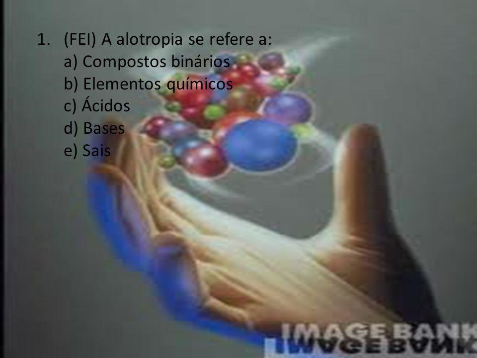 1.(FEI) A alotropia se refere a: a) Compostos binários b) Elementos químicos c) Ácidos d) Bases e) Sais