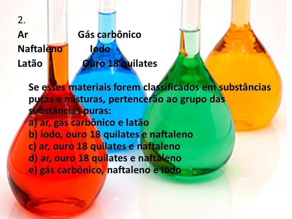 2. Ar Gás carbônico Naftaleno Iodo Latão Ouro 18 quilates Se esses materiais forem classificados em substâncias puras e misturas, pertencerão ao grupo