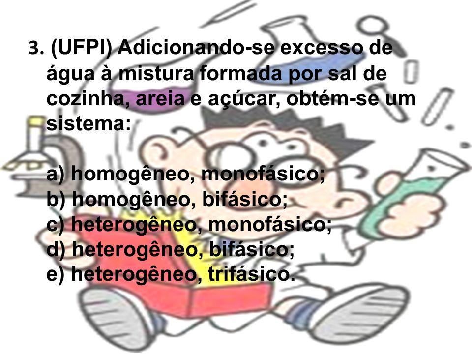 3. (UFPI) Adicionando-se excesso de água à mistura formada por sal de cozinha, areia e açúcar, obtém-se um sistema: a) homogêneo, monofásico; b) homog