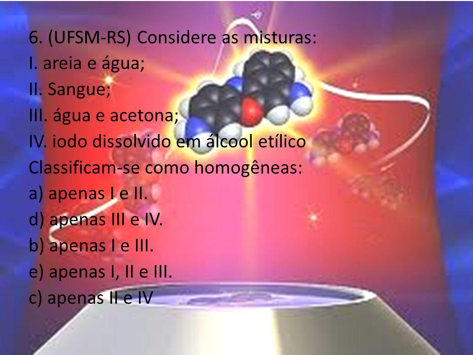 6. (UFSM-RS) Considere as misturas: I. areia e água; II. Sangue; III. água e acetona; IV. iodo dissolvido em álcool etílico Classificam-se como homogê
