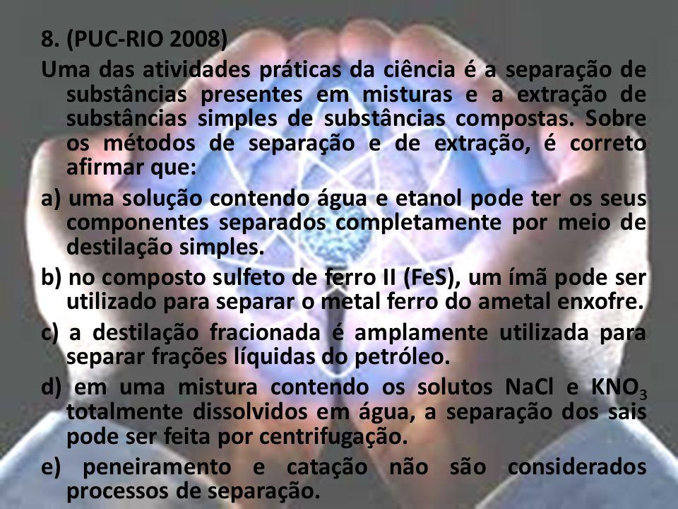 8. (PUC-RIO 2008) Uma das atividades práticas da ciência é a separação de substâncias presentes em misturas e a extração de substâncias simples de sub