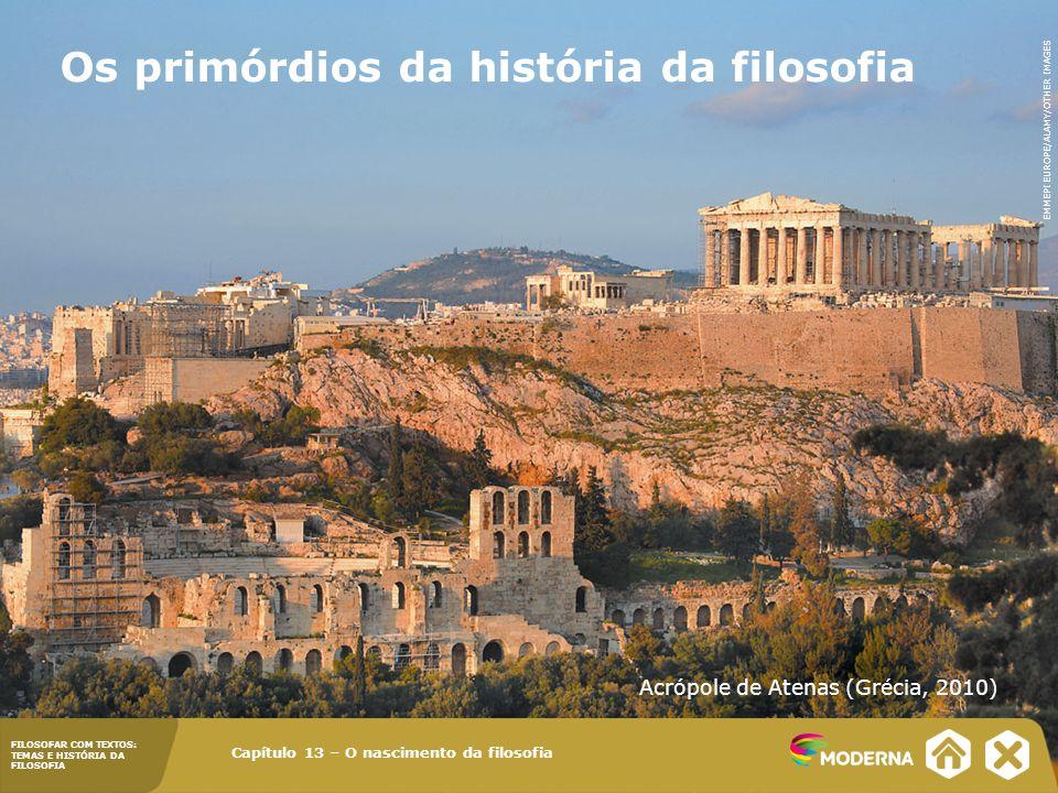 FILOSOFAR COM TEXTOS: TEMAS E HISTÓRIA DA FILOSOFIA Os primórdios da história da filosofia Capítulo 13 – O nascimento da filosofia Acrópole de Atenas (Grécia, 2010) EMMEPI EUROPE/ALAMY/OTHER IMAGES FILOSOFAR COM TEXTOS: TEMAS E HISTÓRIA DA FILOSOFIA