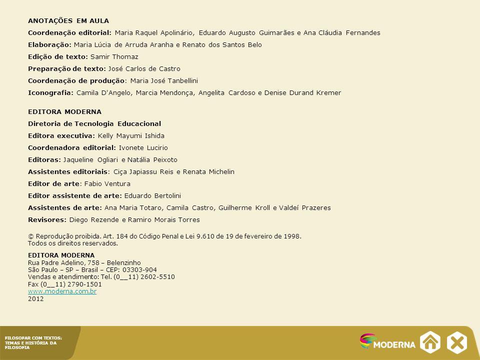 FILOSOFAR COM TEXTOS: TEMAS E HISTÓRIA DA FILOSOFIA ANOTAÇÕES EM AULA Coordenação editorial: Maria Raquel Apolinário, Eduardo Augusto Guimarães e Ana Cláudia Fernandes Elaboração: Maria Lúcia de Arruda Aranha e Renato dos Santos Belo Edição de texto: Samir Thomaz Preparação de texto: José Carlos de Castro Coordenação de produção: Maria José Tanbellini Iconografia: Camila D Angelo, Marcia Mendonça, Angelita Cardoso e Denise Durand Kremer EDITORA MODERNA Diretoria de Tecnologia Educacional Editora executiva: Kelly Mayumi Ishida Coordenadora editorial: Ivonete Lucirio Editoras: Jaqueline Ogliari e Natália Peixoto Assistentes editoriais: Ciça Japiassu Reis e Renata Michelin Editor de arte: Fabio Ventura Editor assistente de arte: Eduardo Bertolini Assistentes de arte: Ana Maria Totaro, Camila Castro, Guilherme Kroll e Valdeí Prazeres Revisores: Diego Rezende e Ramiro Morais Torres © Reprodução proibida.